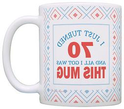70th Birthday Gifts I Just Turned 70 All I Got Was this Mug