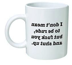 Funny Mug 11OZ I Don't mean to be rude, but F and shut up, n