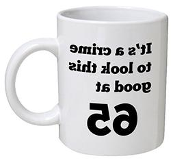 Funny Mug Birthday - It's a crime to look this good at 65, 6