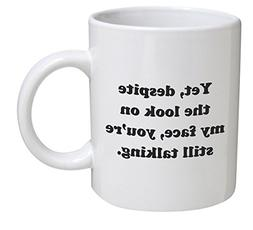 Funny Mug - Yet, despite the look on my face, you're still t
