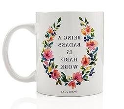 Being A Badass Is Hard Work Coffee Mug 11oz, Unique Birthday