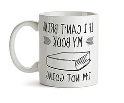 Bookworm Gift If I Cant Bring My Book Im Not Going Coffee Mu