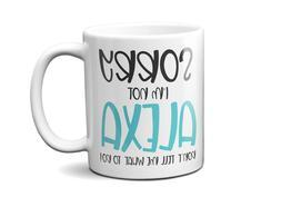 Funny Coffee Mugs 11oz Sorry I'm not Alexa Don't Tell Me Wha
