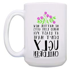 Funny Mom Mug At Least You Don't Have Ugly Children Funny Gi