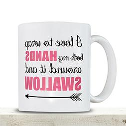 Funny Novelty Mug - I Love to Wrap Both My Hands Around It &
