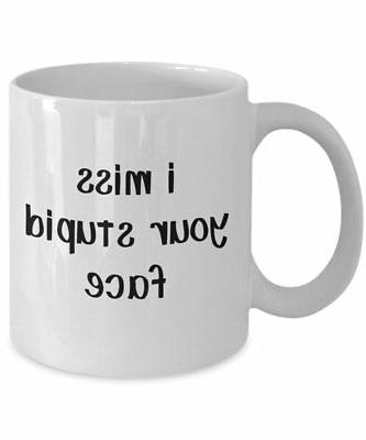 i miss your stupid face mug stupidity