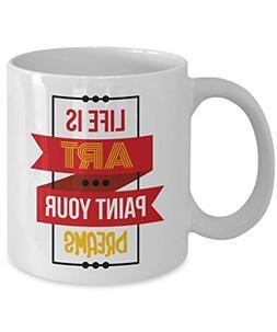 Life Is Art Paint Your Dreams Coffee & Tea Gift Mug, Birthda